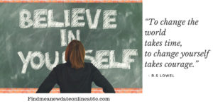 """""""To change the world takes time, to change yourself takes courage."""" - R.S Lowel"""